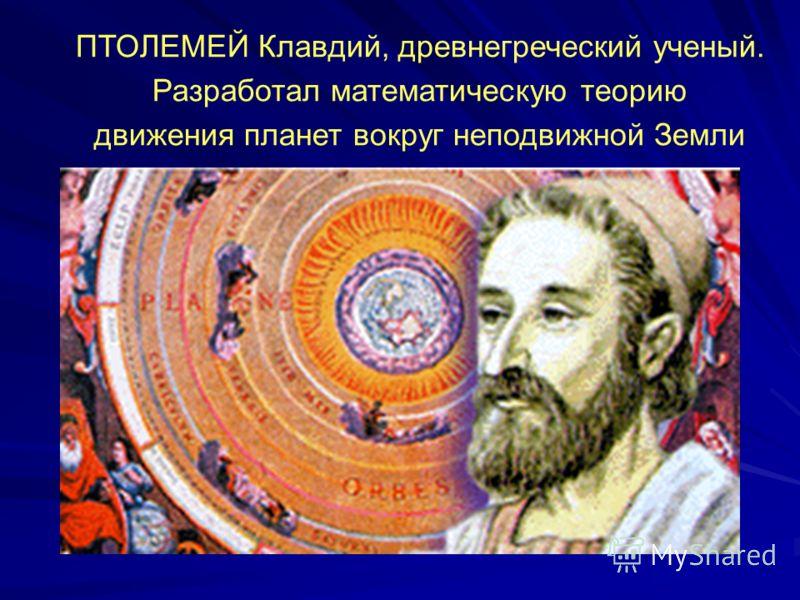 ПТОЛЕМЕЙ Клавдий, древнегреческий ученый. Разработал математическую теорию движения планет вокруг неподвижной Земли