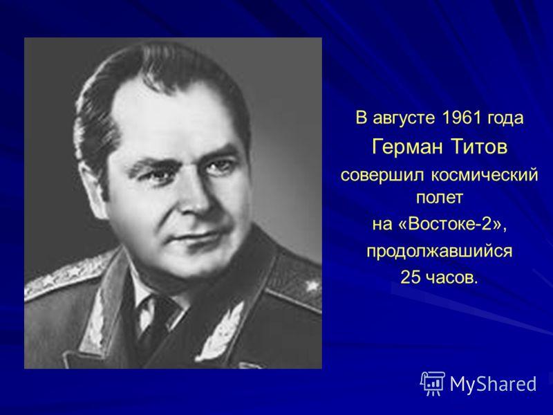 В августе 1961 года Герман Титов совершил космический полет на «Востоке-2», продолжавшийся 25 часов.