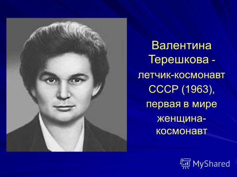 Валентина Терешкова - летчик-космонавт СССР (1963), первая в мире женщина- космонавт