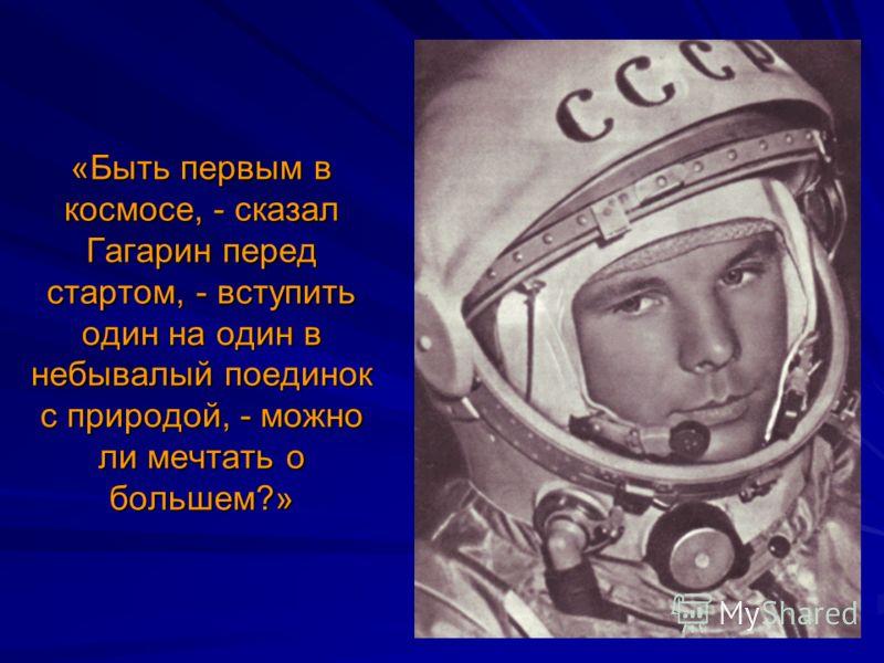 «Быть первым в космосе, - сказал Гагарин перед стартом, - вступить один на один в небывалый поединок с природой, - можно ли мечтать о большем?»