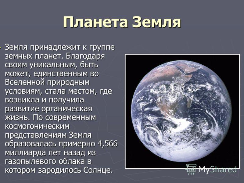 Планета Земля Земля принадлежит к группе земных планет. Благодаря своим уникальным, быть может, единственным во Вселенной природным условиям, стала местом, где возникла и получила развитие органическая жизнь. По современным космогоническим представле