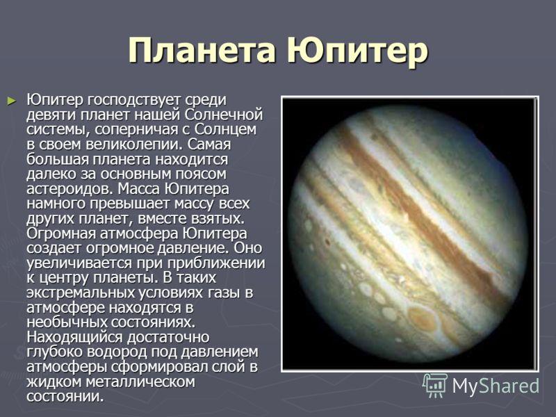 Планета Юпитер Юпитер господствует среди девяти планет нашей Солнечной системы, соперничая с Солнцем в своем великолепии. Самая большая планета находится далеко за основным поясом астероидов. Масса Юпитера намного превышает массу всех других планет,