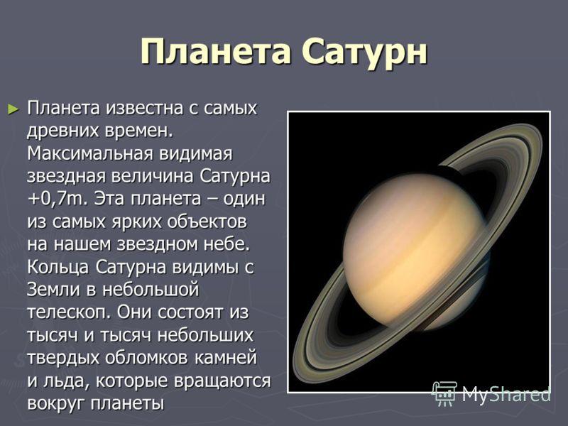 Планета Сатурн Планета известна с самых древних времен. Максимальная видимая звездная величина Сатурна +0,7m. Эта планета – один из самых ярких объектов на нашем звездном небе. Кольца Сатурна видимы с Земли в небольшой телескоп. Они состоят из тысяч