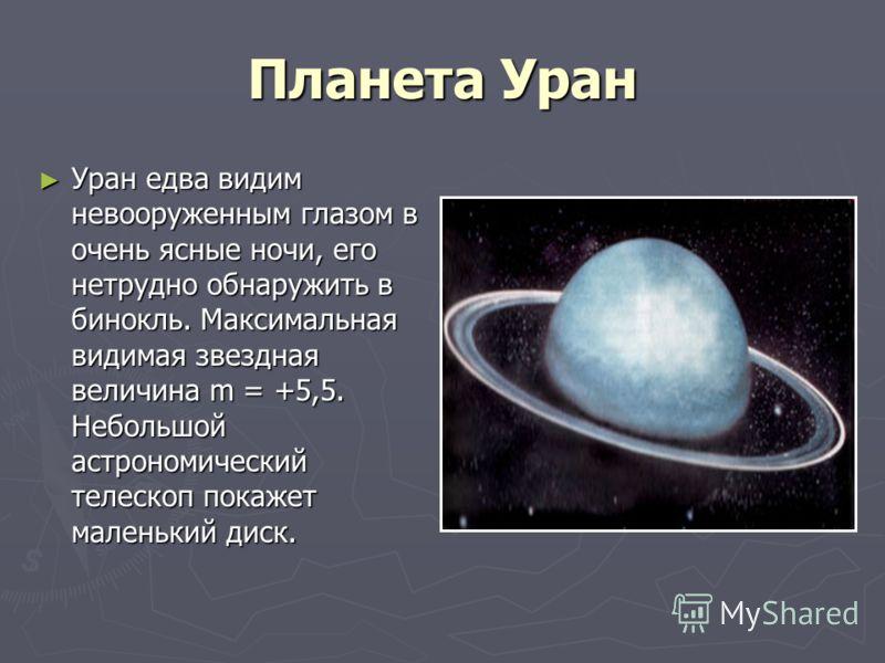 Планета Уран Уран едва видим невооруженным глазом в очень ясные ночи, его нетрудно обнаружить в бинокль. Максимальная видимая звездная величина m = +5,5. Небольшой астрономический телескоп покажет маленький диск. Уран едва видим невооруженным глазом