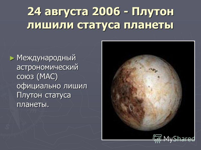 24 августа 2006 - Плутон лишили статуса планеты Международный астрономический союз (МАС) официально лишил Плутон статуса планеты. Международный астрономический союз (МАС) официально лишил Плутон статуса планеты.