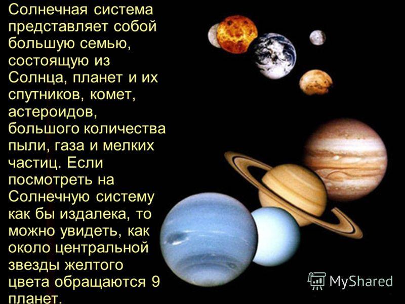 Солнечная система представляет собой большую семью, состоящую из Солнца, планет и их спутников, комет, астероидов, большого количества пыли, газа и мелких частиц. Если посмотреть на Солнечную систему как бы издалека, то можно увидеть, как около центр