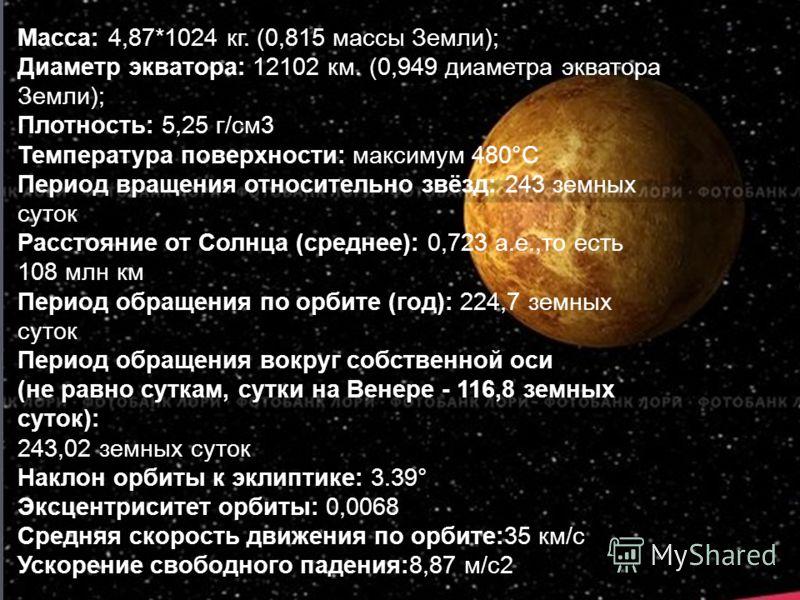 Масса: 4,87*1024 кг. (0,815 массы Земли); Диаметр экватора: 12102 км. (0,949 диаметра экватора Земли); Плотность: 5,25 г/см3 Температура поверхности: максимум 480°С Период вращения относительно звёзд: 243 земных суток Расстояние от Солнца (среднее):