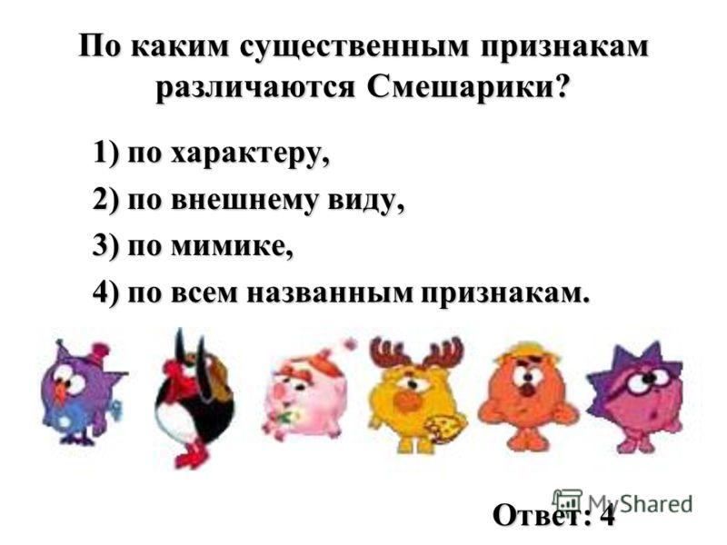 По каким существенным признакам различаются Смешарики? 1) по характеру, 2) по внешнему виду, 3) по мимике, 4) по всем названным признакам. Ответ: 4
