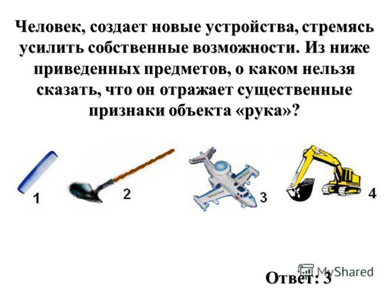 Человек, создает новые устройства, стремясь усилить собственные возможности. Из ниже приведенных предметов, о каком нельзя сказать, что он отражает существенные признаки объекта «рука»? Ответ: 3