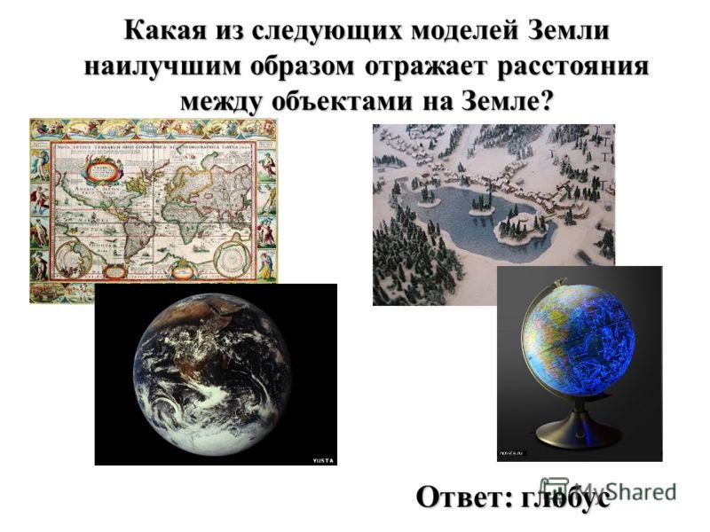 Какая из следующих моделей Земли наилучшим образом отражает расстояния между объектами на Земле? Ответ: глобус