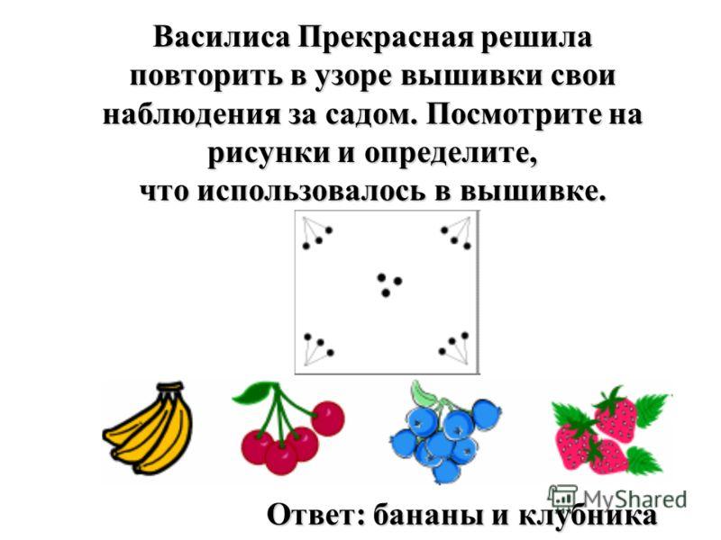 Василиса Прекрасная решила повторить в узоре вышивки свои наблюдения за садом. Посмотрите на рисунки и определите, что использовалось в вышивке. Ответ: бананы и клубника