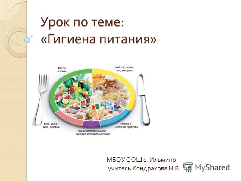 Урок по теме : « Гигиена питания » МБОУ ООШ с. Ильмино учитель Кондрахова Н. В.