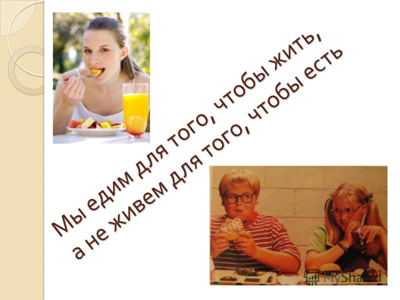 Мы едим для того, чтобы жить, а не живем для того, чтобы есть