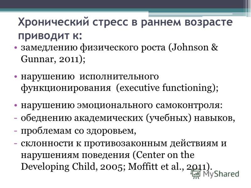 Хронический стресс в раннем возрасте приводит к: замедлению физического роста (Johnson & Gunnar, 2011); нарушению исполнительного функционирования (executive functioning); нарушению эмоционального самоконтроля: -обеднению академических (учебных) навы