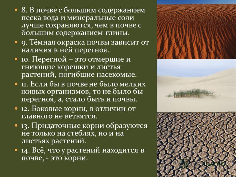 8. В почве с большим содержанием песка вода и минеральные соли лучше сохраняются, чем в почве с большим содержанием глины. 9. Тёмная окраска почвы зависит от наличия в ней перегноя. 10. Перегной – это отмершие и гниющие корешки и листья растений, пог
