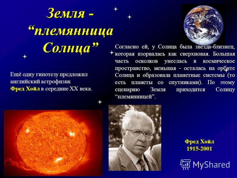 Земля - племянница Солнца Ещё одну гипотезу предложил английский астрофизик Фред Хойл в середине XX века. Согласно ей, у Солнца была звезда-близнец, которая взорвалась как сверхновая. Большая часть осколков унеслась в космическое пространство, меньша