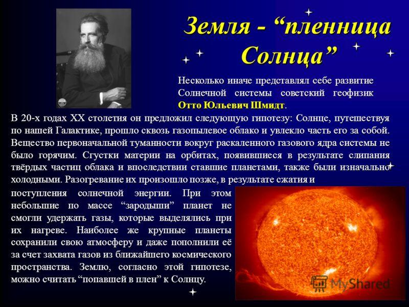 Земля - пленница Солнца Несколько иначе представлял себе развитие Солнечной системы советский геофизик Отто Юльевич Шмидт. В 20-х годах ХХ столетия он предложил следующую гипотезу: Солнце, путешествуя по нашей Галактике, прошло сквозь газопылевое обл