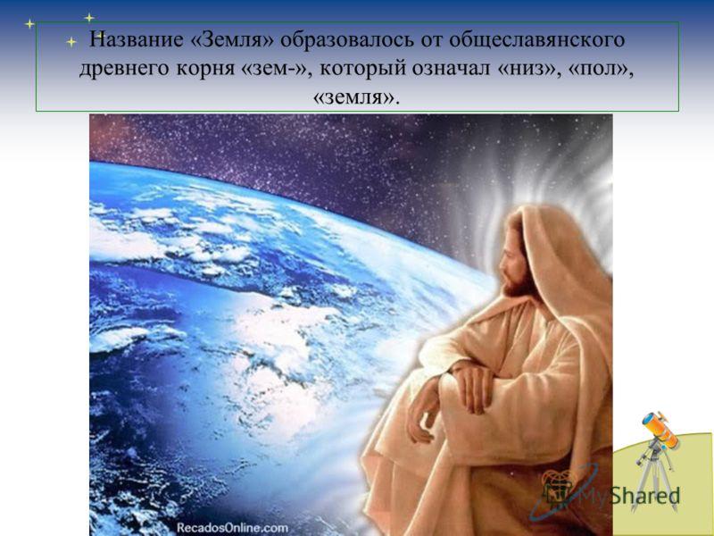 Название «Земля» образовалось от общеславянского древнего корня «зем-», который означал «низ», «пол», «земля».