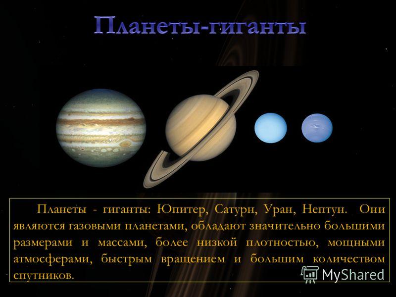 Планеты - гиганты: Юпитер, Сатурн, Уран, Нептун. Они являются газовыми планетами, обладают значительно большими размерами и массами, более низкой плотностью, мощными атмосферами, быстрым вращением и большим количеством спутников.