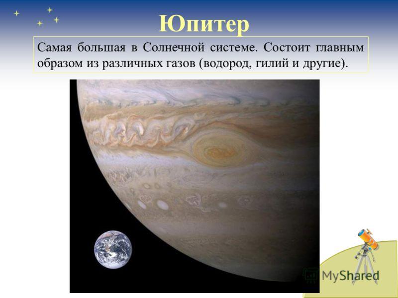 Юпитер Самая большая в Солнечной системе. Состоит главным образом из различных газов (водород, гилий и другие).
