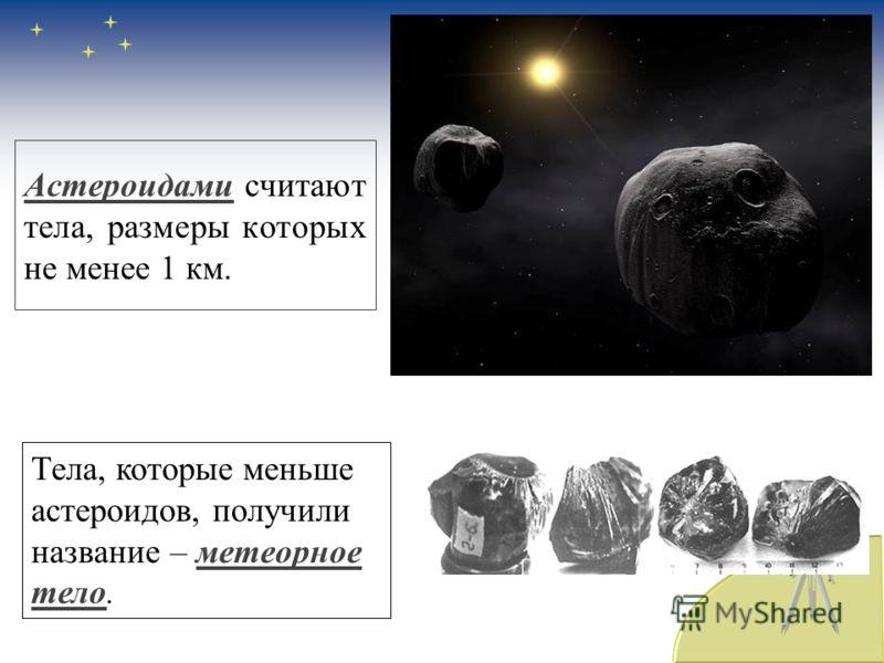 Астероидами считают тела, размеры которых не менее 1 км. Тела, которые меньше астероидов, получили название – метеорное тело.