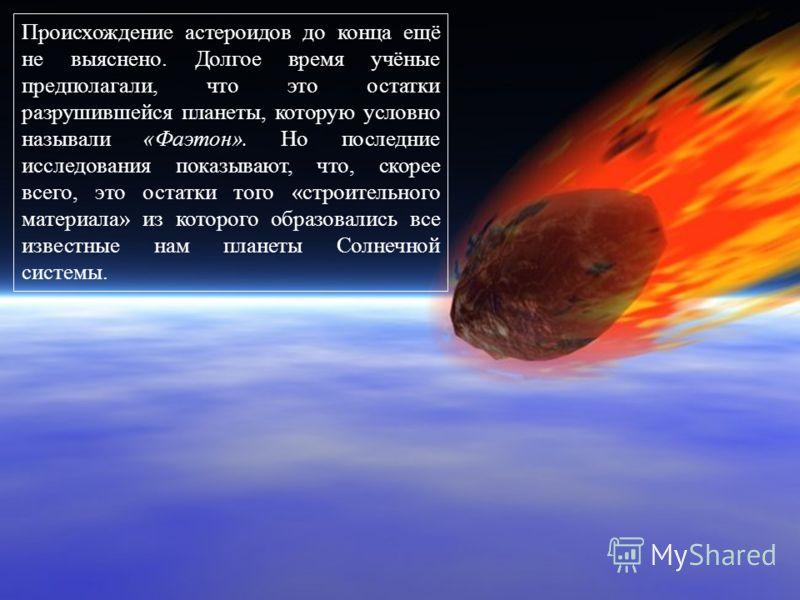 Происхождение астероидов до конца ещё не выяснено. Долгое время учёные предполагали, что это остатки разрушившейся планеты, которую условно называли «Фаэтон». Но последние исследования показывают, что, скорее всего, это остатки того «строительного ма