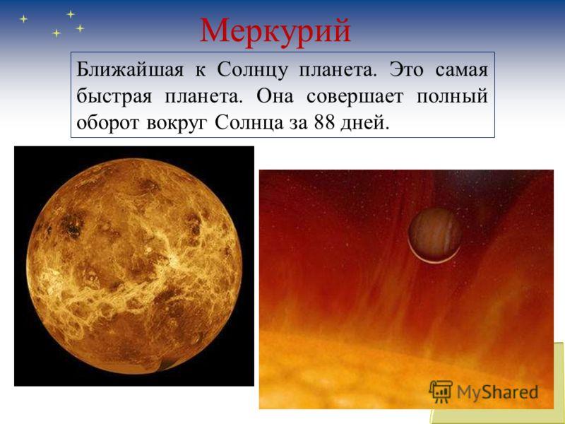 Меркурий Ближайшая к Солнцу планета. Это самая быстрая планета. Она совершает полный оборот вокруг Солнца за 88 дней.