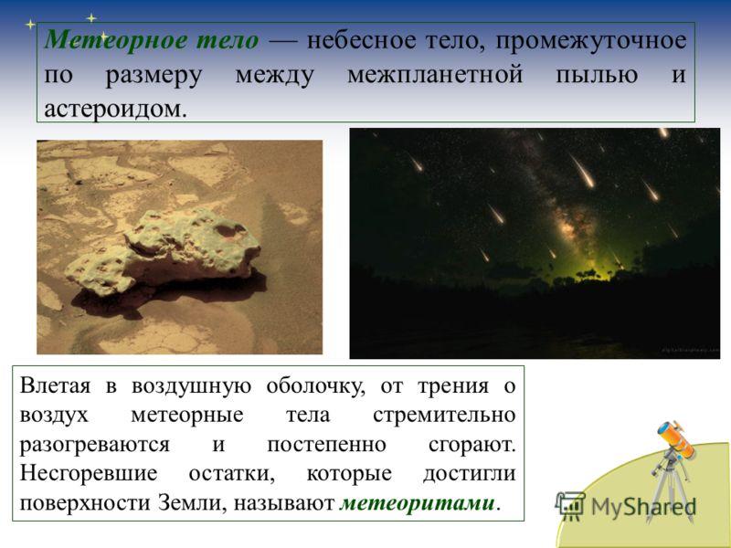 Метеорное тело небесное тело, промежуточное по размеру между межпланетной пылью и астероидом. Влетая в воздушную оболочку, от трения о воздух метеорные тела стремительно разогреваются и постепенно сгорают. Несгоревшие остатки, которые достигли поверх