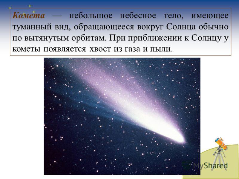 Комета небольшое небесное тело, имеющее туманный вид, обращающееся вокруг Солнца обычно по вытянутым орбитам. При приближении к Солнцу у кометы появляется хвост из газа и пыли.