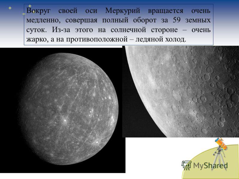 Вокруг своей оси Меркурий вращается очень медленно, совершая полный оборот за 59 земных суток. Из-за этого на солнечной стороне – очень жарко, а на противоположной – ледяной холод.