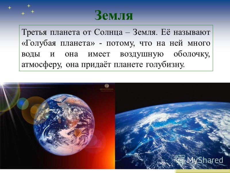 Земля Третья планета от Солнца – Земля. Её называют «Голубая планета» - потому, что на ней много воды и она имеет воздушную оболочку, атмосферу, она придаёт планете голубизну.