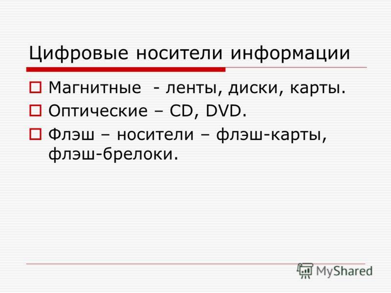 Цифровые носители информации Магнитные - ленты, диски, карты. Оптические – CD, DVD. Флэш – носители – флэш-карты, флэш-брелоки.