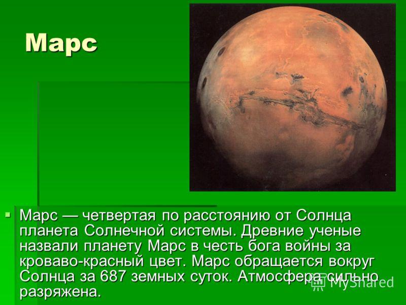 Марс Марс четвертая по расстоянию от Солнца планета Солнечной системы. Древние ученые назвали планету Марс в честь бога войны за кроваво-красный цвет. Марс обращается вокруг Солнца за 687 земных суток. Атмосфера сильно разряжена. Марс четвертая по ра