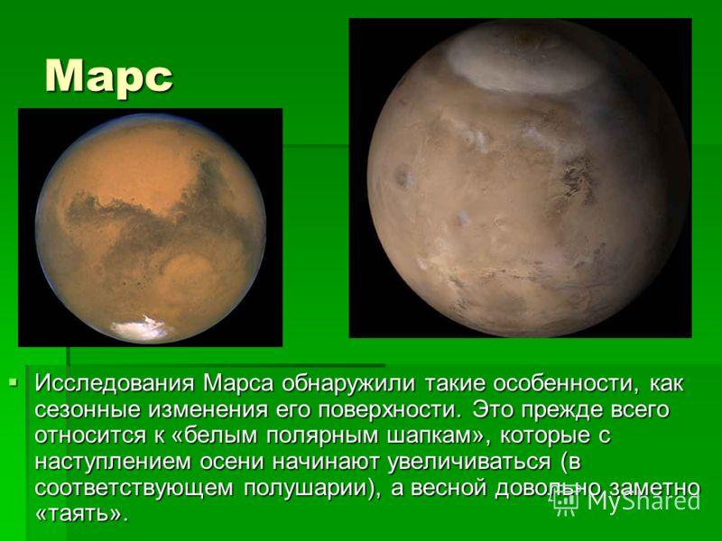 Марс Исследования Марса обнаружили такие особенности, как сезонные изменения его поверхности. Это прежде всего относится к «белым полярным шапкам», которые с наступлением осени начинают увеличиваться (в соответствующем полушарии), а весной довольно з
