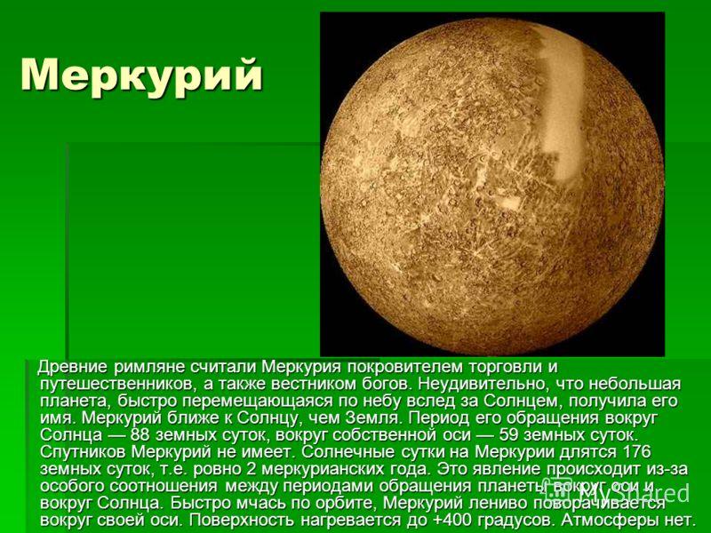 Меркурий Древние римляне считали Меркурия покровителем торговли и путешественников, а также вестником богов. Неудивительно, что небольшая планета, быстро перемещающаяся по небу вслед за Солнцем, получила его имя. Меркурий ближе к Солнцу, чем Земля. П