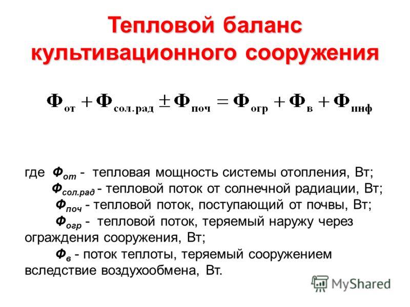 Тепловой баланс культивационного сооружения где Ф от - тепловая мощность системы отопления, Вт; Ф сол.рад - тепловой поток от солнечной радиации, Вт; Ф поч - тепловой поток, поступающий от почвы, Вт; Ф огр - тепловой поток, теряемый наружу через огра