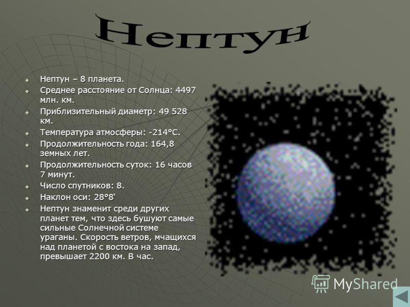 Нептун – 8 планета. Нептун – 8 планета. Среднее расстояние от Солнца: 4497 млн. км. Среднее расстояние от Солнца: 4497 млн. км. Приблизительный диаметр: 49 528 км. Приблизительный диаметр: 49 528 км. Температура атмосферы: -214°С. Температура атмосфе