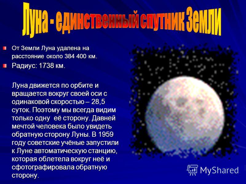 От Земли Луна удалена на расстояние около 384 400 км. Радиус: 1738 км. Луна движется по орбите и вращается вокруг своей оси с одинаковой скоростью – 28,5 суток. Поэтому мы всегда видим только одну её сторону. Давней мечтой человека было увидеть обрат