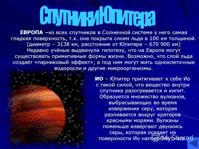 ИО – Юпитер притягивает к себе Ио с такой силой, что вещество внутри спутника разогревается и кипит. Образуется множество вулканов, выбрасывающих во время извержения серу, которая разливается вокруг кратеров красными морями. Вулканы поменьше извергаю