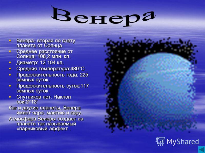 Венера- вторая по счёту планета от Солнца. Венера- вторая по счёту планета от Солнца. Среднее расстояние от Солнца: 108,2 млн. кл. Среднее расстояние от Солнца: 108,2 млн. кл. Диаметр: 12 104 кл. Диаметр: 12 104 кл. Средняя температура:480°С Средняя