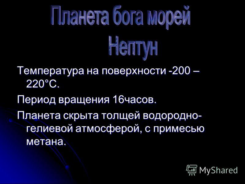 Температура на поверхности -200 – 220°С. Период вращения 16часов. Планета скрыта толщей водородно- гелиевой атмосферой, с примесью метана.