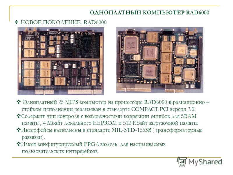 ОДНОПЛАТНЫЙ КОМПЬЮТЕР RAD6000 Одноплатный 25 MIPS компьютер на процессоре RAD6000 в радиационно – стойком исполнении реализован в стандарте COMPACT PCI версия 2.0. Содержит чип контроля c возможностями коррекции ошибок для SRAM памяти, 4 Мбайт локаль