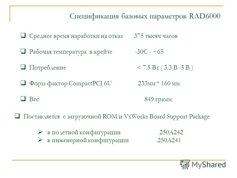 Спецификация базовых параметров RAD6000 Среднее время наработки на отказ 375 тысяч часов Рабочая температура в крейте -30С - +65 Потребление < 7.5 Вт ( 3.3 В -5 В ) Форм-фактор CompactPCI 6U 233мм * 160 мм Вес 849 грамм Поставляется с загрузочной ROM