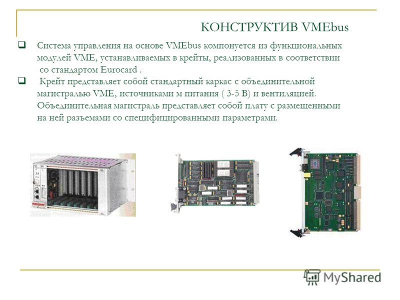 Система управления на основе VMEbus компонуется из функциональных модулей VME, устанавливаемых в крейты, реализованных в соответствии со стандартом Eurocard. Крейт представляет собой стандартный каркас с объединительной магистралью VME, источниками м