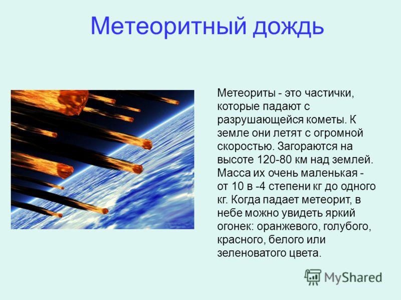 Метеоритный дождь Метеориты - это частички, которые падают с разрушающейся кометы. К земле они летят с огромной скоростью. Загораются на высоте 120-80 км над землей. Масса их очень маленькая - от 10 в -4 степени кг до одного кг. Когда падает метеорит