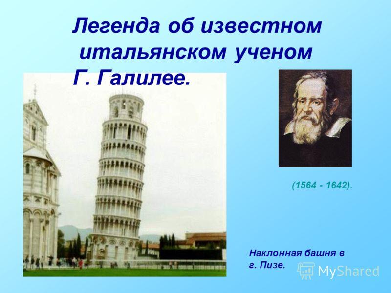 Легенда об известном итальянском ученом Г. Галилее. Наклонная башня в г. Пизе. (1564 - 1642).