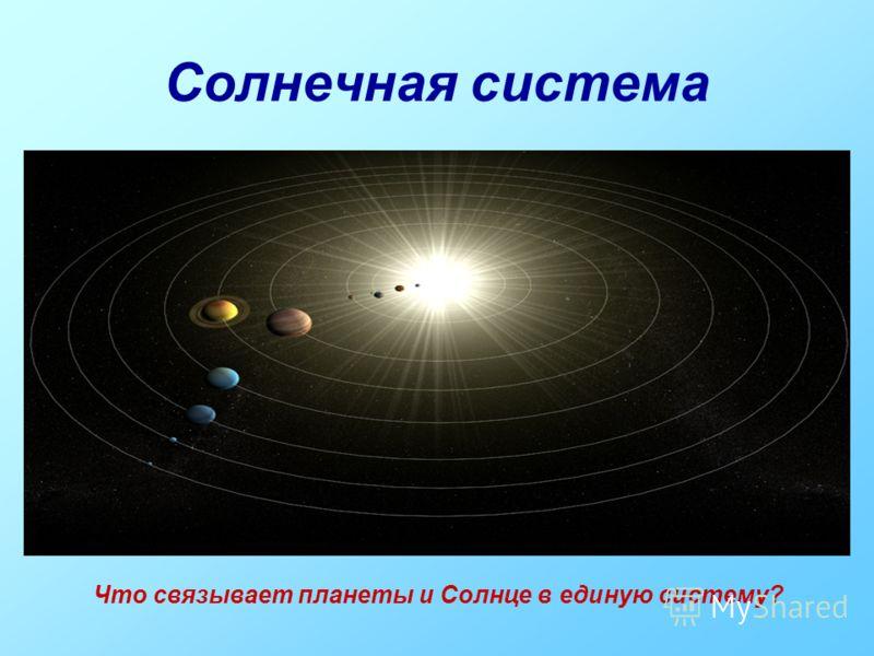 Солнечная система Что связывает планеты и Солнце в единую систему?