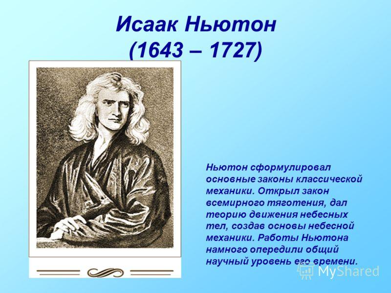 Исаак Ньютон (1643 – 1727) Ньютон сформулировал основные законы классической механики. Открыл закон всемирного тяготения, дал теорию движения небесных тел, создав основы небесной механики. Работы Ньютона намного опередили общий научный уровень его вр