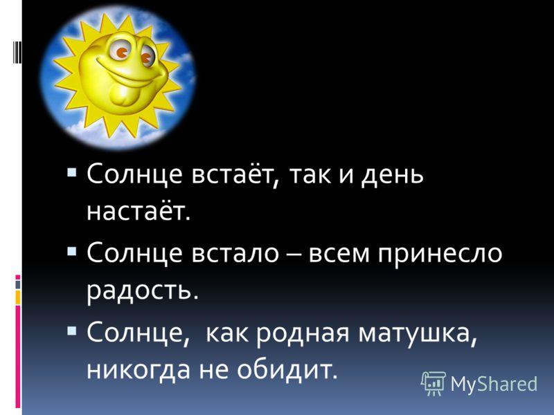 Солнце встаёт, так и день настаёт. Солнце встало – всем принесло радость. Солнце, как родная матушка, никогда не обидит.