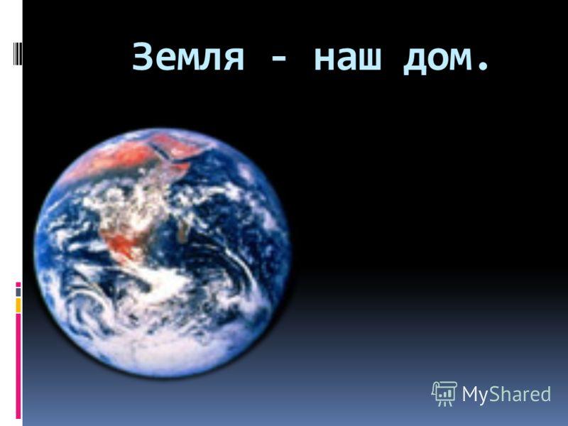 Земля - наш дом.